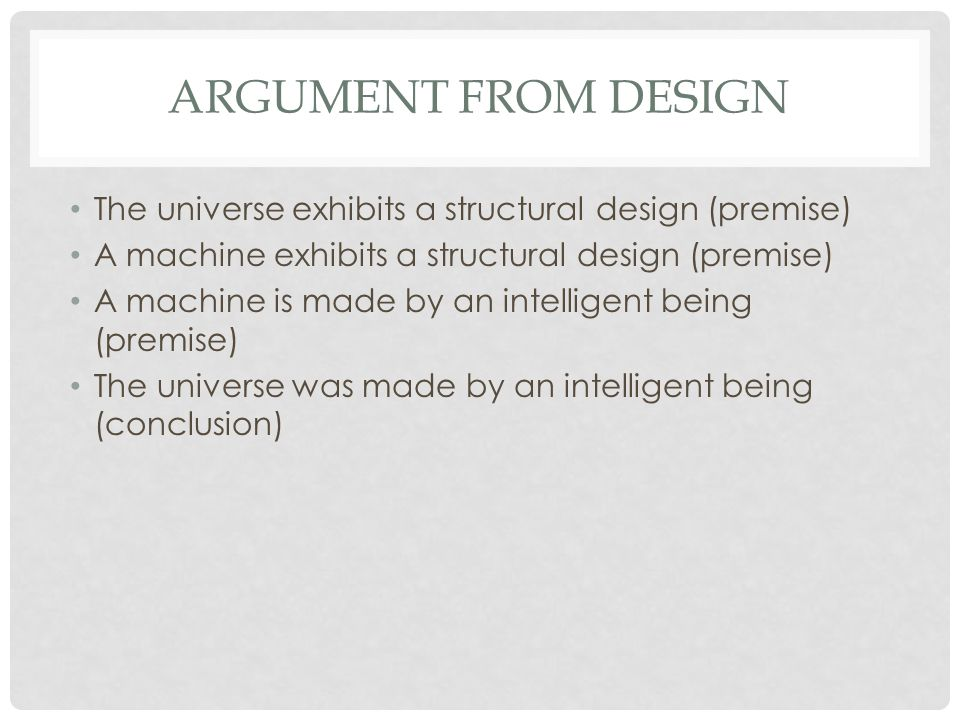 ARGUMENT FROM DESIGN The universe exhibits a structural design (premise) A machine exhibits a structural design (premise) A machine is made by an inte