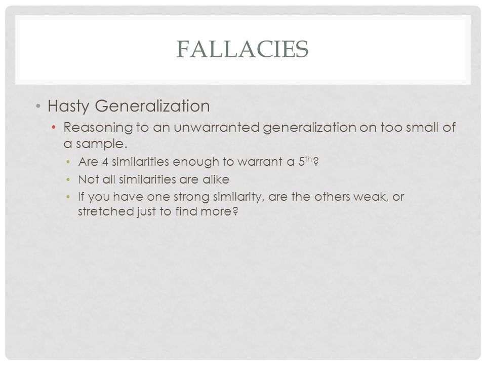FALLACIES Hasty Generalization Reasoning to an unwarranted generalization on too small of a sample. Are 4 similarities enough to warrant a 5 th ? Not