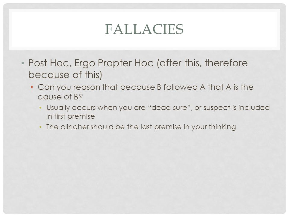 FALLACIES Post Hoc, Ergo Propter Hoc (after this, therefore because of this) Can you reason that because B followed A that A is the cause of B? Usuall