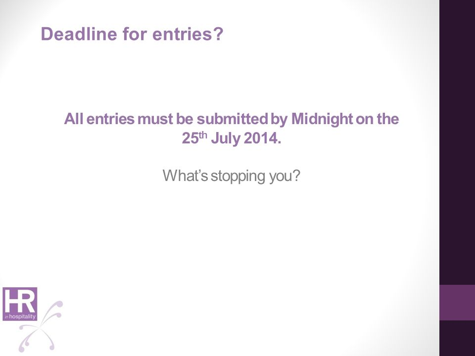 All entries must be submitted by Midnight on the 25 th July 2014. What's stopping you? Deadline for entries?