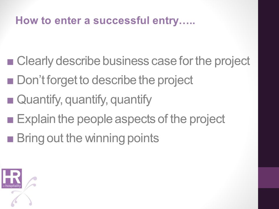 ■ Clearly describe business case for the project ■ Don't forget to describe the project ■ Quantify, quantify, quantify ■ Explain the people aspects of