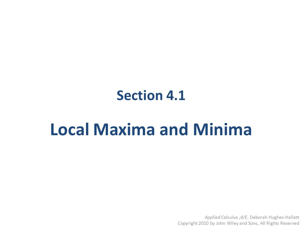 Section 4.1 Local Maxima and Minima Applied Calculus,4/E, Deborah Hughes-Hallett Copyright 2010 by John Wiley and Sons, All Rights Reserved