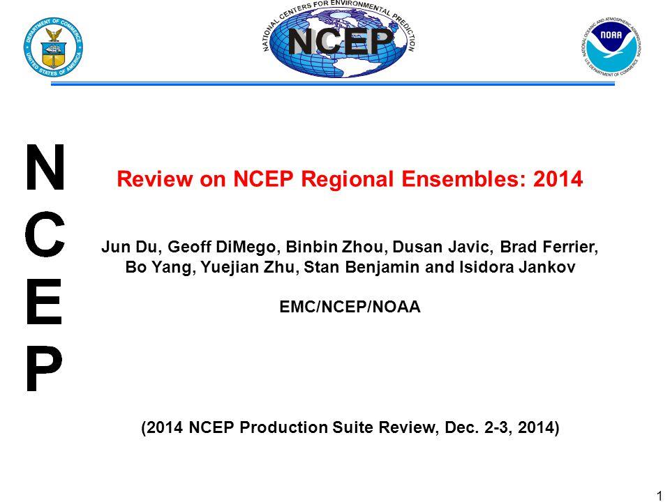 1 Review on NCEP Regional Ensembles: 2014 Jun Du, Geoff DiMego, Binbin Zhou, Dusan Javic, Brad Ferrier, Bo Yang, Yuejian Zhu, Stan Benjamin and Isidora Jankov EMC/NCEP/NOAA (2014 NCEP Production Suite Review, Dec.