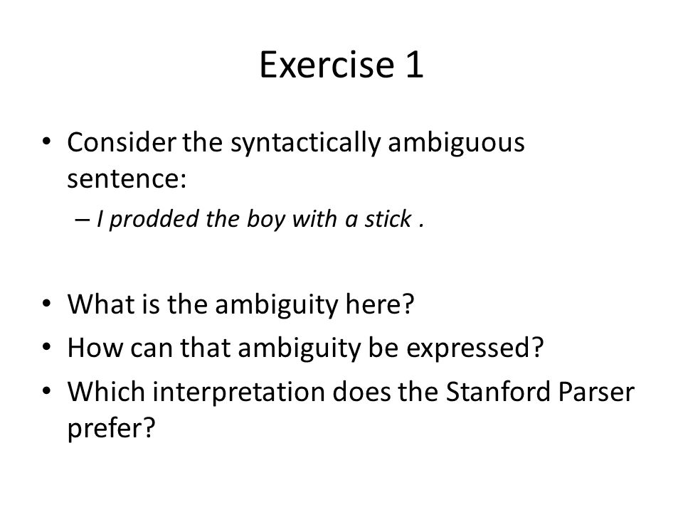 Exercise 1 Consider the syntactically ambiguous sentence: – I prodded the boy with a stick.