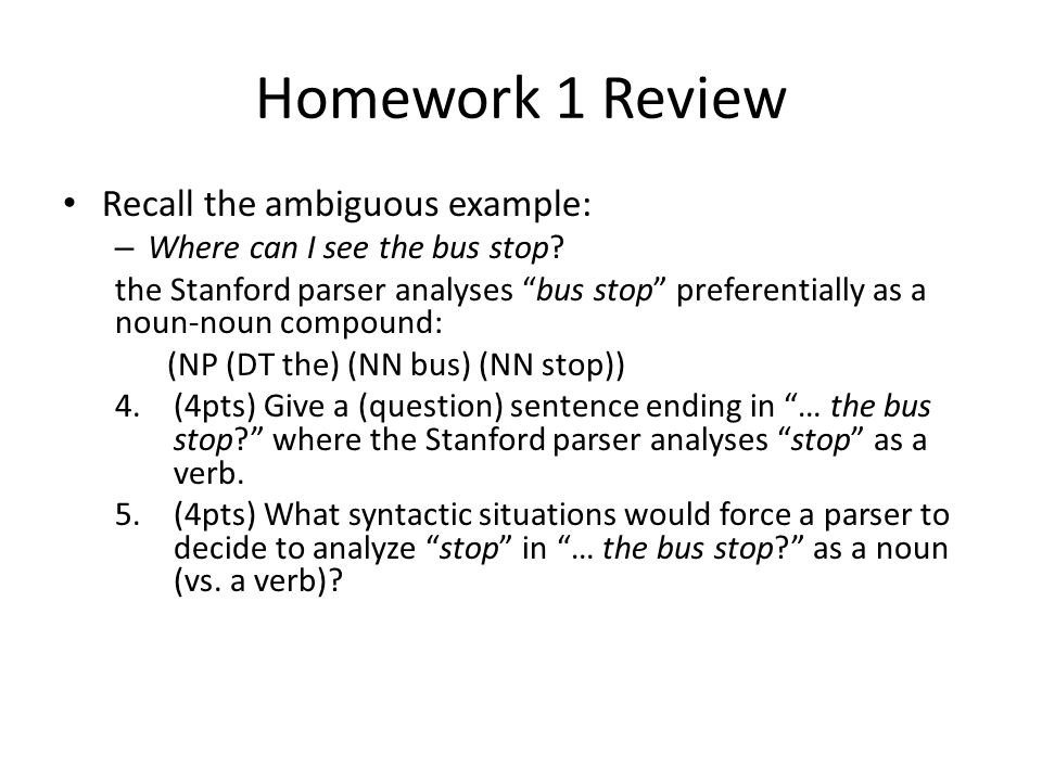 Homework 1 Review Recall the ambiguous example: – Where can I see the bus stop.
