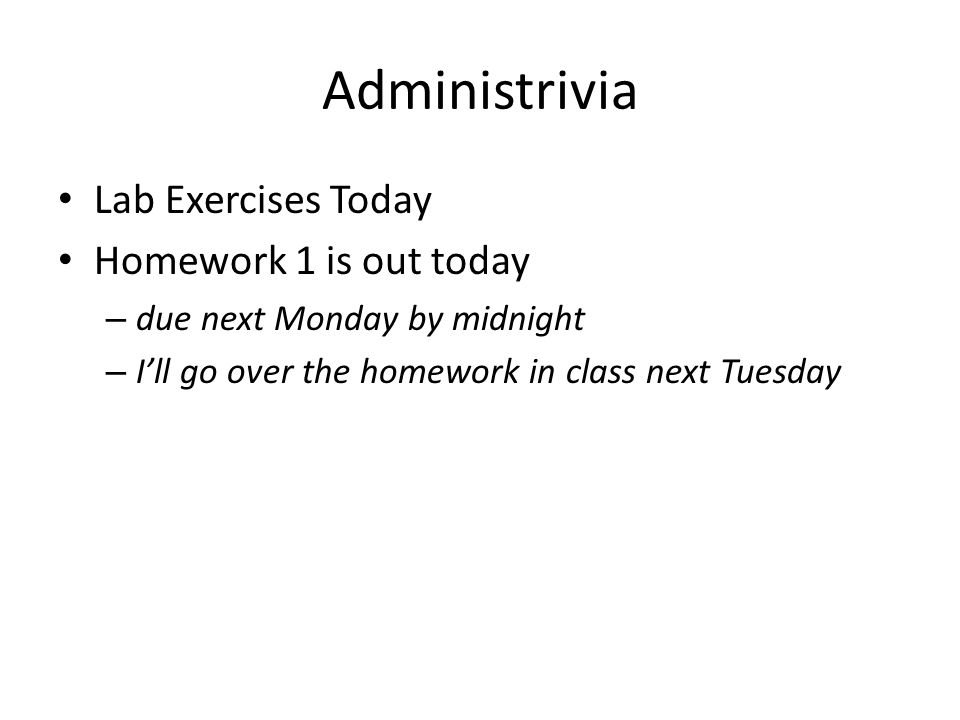 Administrivia Lab Exercises Today Homework 1 is out today – due next Monday by midnight – I'll go over the homework in class next Tuesday