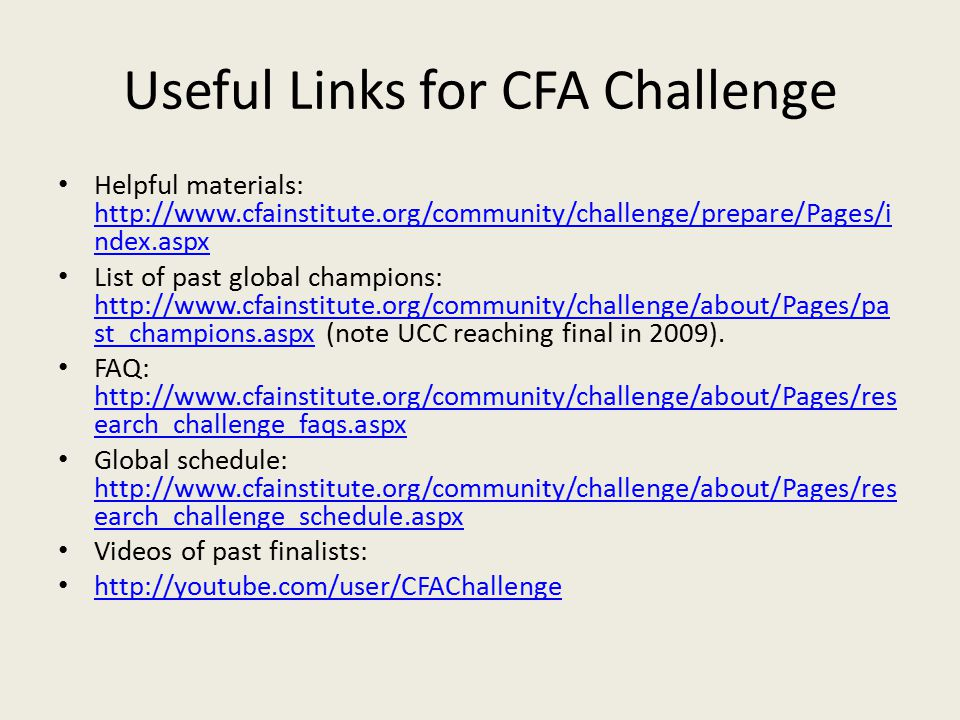 Useful Links for CFA Challenge Helpful materials: http://www.cfainstitute.org/community/challenge/prepare/Pages/i ndex.aspx http://www.cfainstitute.org/community/challenge/prepare/Pages/i ndex.aspx List of past global champions: http://www.cfainstitute.org/community/challenge/about/Pages/pa st_champions.aspx (note UCC reaching final in 2009).