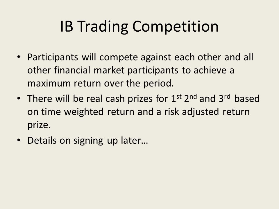 IB Trading Competition Participants will compete against each other and all other financial market participants to achieve a maximum return over the period.