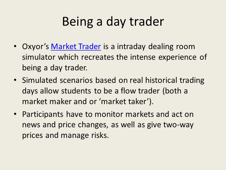 Being a day trader Oxyor's Market Trader is a intraday dealing room simulator which recreates the intense experience of being a day trader.Market Trader Simulated scenarios based on real historical trading days allow students to be a flow trader (both a market maker and or 'market taker').
