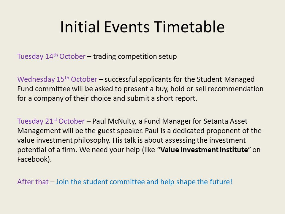 Initial Events Timetable Tuesday 14 th October – trading competition setup Wednesday 15 th October – successful applicants for the Student Managed Fund committee will be asked to present a buy, hold or sell recommendation for a company of their choice and submit a short report.