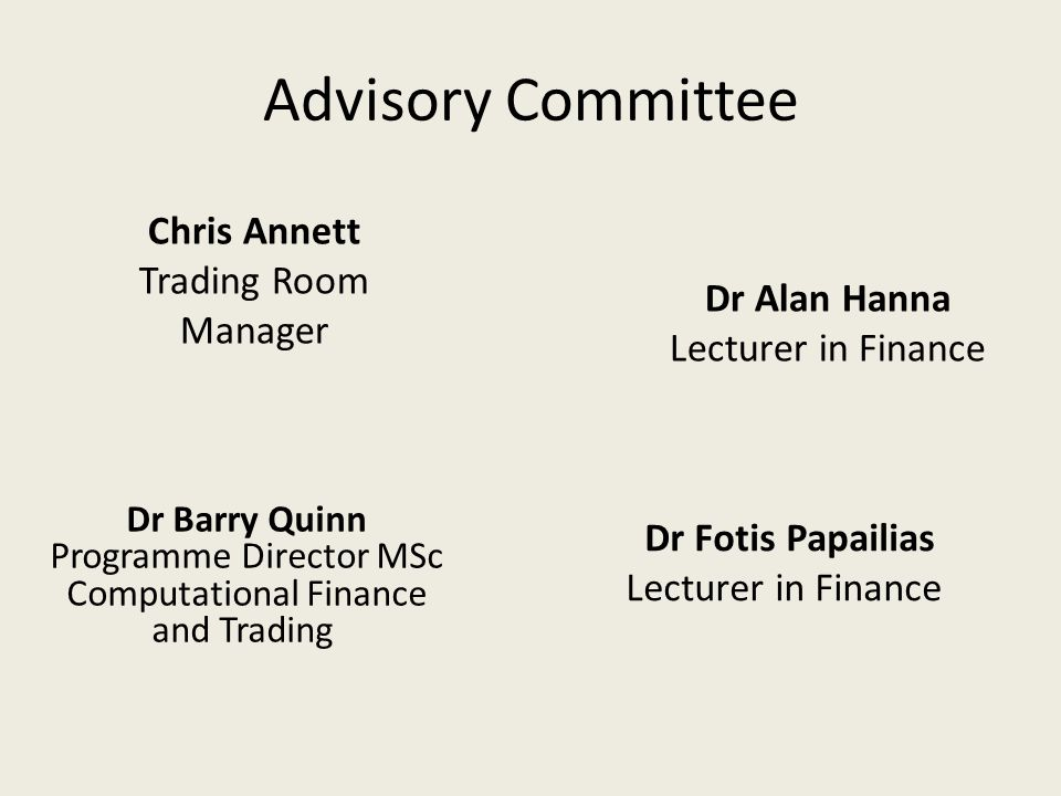 Advisory Committee Dr Barry Quinn Programme Director MSc Computational Finance and Trading Dr Fotis Papailias Lecturer in Finance Chris Annett Trading Room Manager Dr Alan Hanna Lecturer in Finance