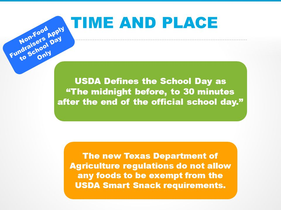 a TIME AND PLACE Non-Food Fundraisers Apply to School Day Only USDA Defines the School Day as The midnight before, to 30 minutes after the end of the official school day. The new Texas Department of Agriculture regulations do not allow any foods to be exempt from the USDA Smart Snack requirements.