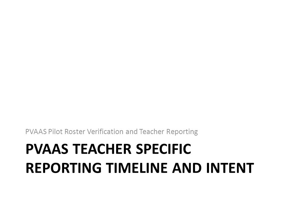 PVAAS TEACHER SPECIFIC REPORTING TIMELINE AND INTENT PVAAS Pilot Roster Verification and Teacher Reporting