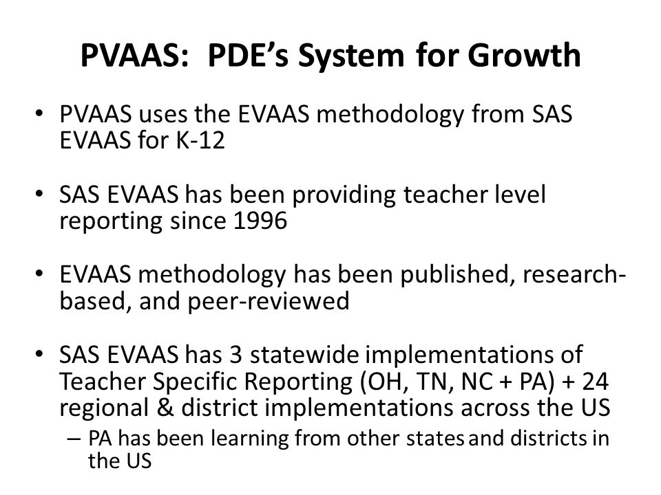 PVAAS: PDE's System for Growth PVAAS uses the EVAAS methodology from SAS EVAAS for K-12 SAS EVAAS has been providing teacher level reporting since 1996 EVAAS methodology has been published, research- based, and peer-reviewed SAS EVAAS has 3 statewide implementations of Teacher Specific Reporting (OH, TN, NC + PA) + 24 regional & district implementations across the US – PA has been learning from other states and districts in the US