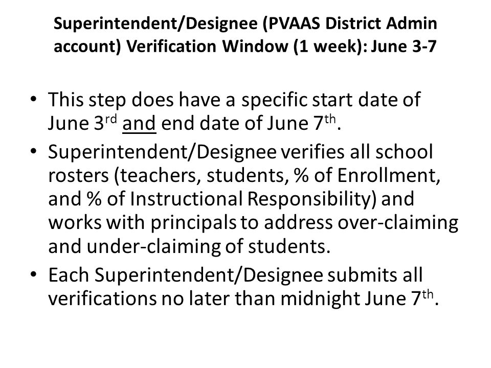 Superintendent/Designee (PVAAS District Admin account) Verification Window (1 week): June 3-7 This step does have a specific start date of June 3 rd and end date of June 7 th.