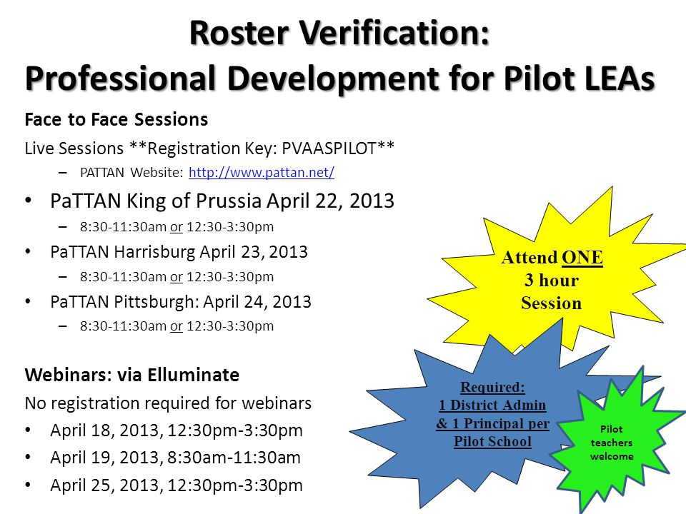Roster Verification: Professional Development for Pilot LEAs Face to Face Sessions Live Sessions **Registration Key: PVAASPILOT** – PATTAN Website: http://www.pattan.net/http://www.pattan.net/ PaTTAN King of Prussia April 22, 2013 – 8:30-11:30am or 12:30-3:30pm PaTTAN Harrisburg April 23, 2013 – 8:30-11:30am or 12:30-3:30pm PaTTAN Pittsburgh: April 24, 2013 – 8:30-11:30am or 12:30-3:30pm Webinars: via Elluminate No registration required for webinars April 18, 2013, 12:30pm-3:30pm April 19, 2013, 8:30am-11:30am April 25, 2013, 12:30pm-3:30pm Attend ONE 3 hour Session Required: 1 District Admin & 1 Principal per Pilot School Pilot teachers welcome