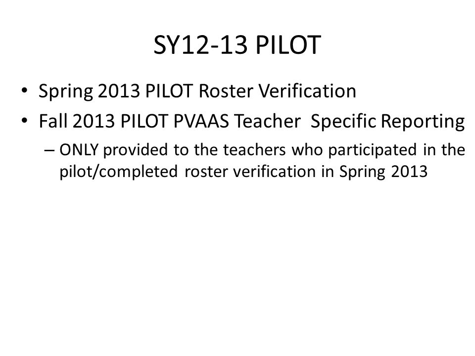 SY12-13 PILOT Spring 2013 PILOT Roster Verification Fall 2013 PILOT PVAAS Teacher Specific Reporting – ONLY provided to the teachers who participated in the pilot/completed roster verification in Spring 2013