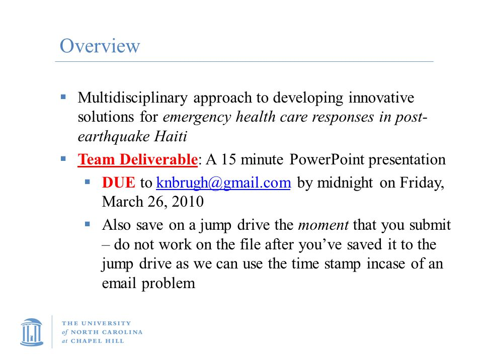 Overview  Multidisciplinary approach to developing innovative solutions for emergency health care responses in post- earthquake Haiti  Team Deliverable: A 15 minute PowerPoint presentation  DUE to knbrugh@gmail.com by midnight on Friday, March 26, 2010knbrugh@gmail.com  Also save on a jump drive the moment that you submit – do not work on the file after you've saved it to the jump drive as we can use the time stamp incase of an email problem
