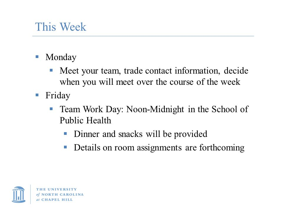 This Week  Monday  Meet your team, trade contact information, decide when you will meet over the course of the week  Friday  Team Work Day: Noon-Midnight in the School of Public Health  Dinner and snacks will be provided  Details on room assignments are forthcoming