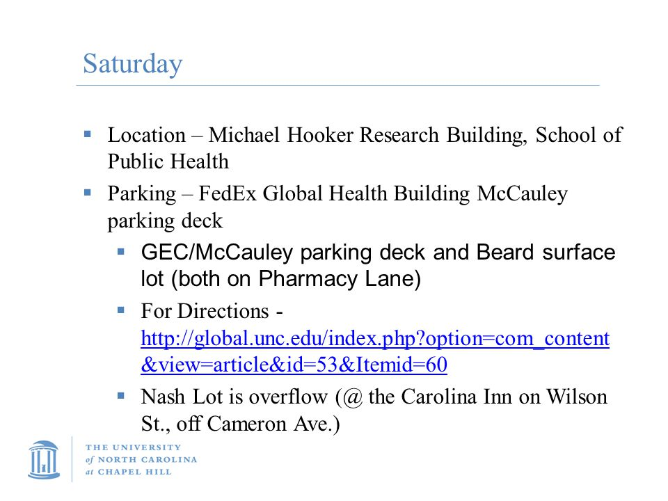Saturday  Location – Michael Hooker Research Building, School of Public Health  Parking – FedEx Global Health Building McCauley parking deck  GEC/McCauley parking deck and Beard surface lot (both on Pharmacy Lane)  For Directions - http://global.unc.edu/index.php option=com_content &view=article&id=53&Itemid=60 http://global.unc.edu/index.php option=com_content &view=article&id=53&Itemid=60  Nash Lot is overflow (@ the Carolina Inn on Wilson St., off Cameron Ave.)