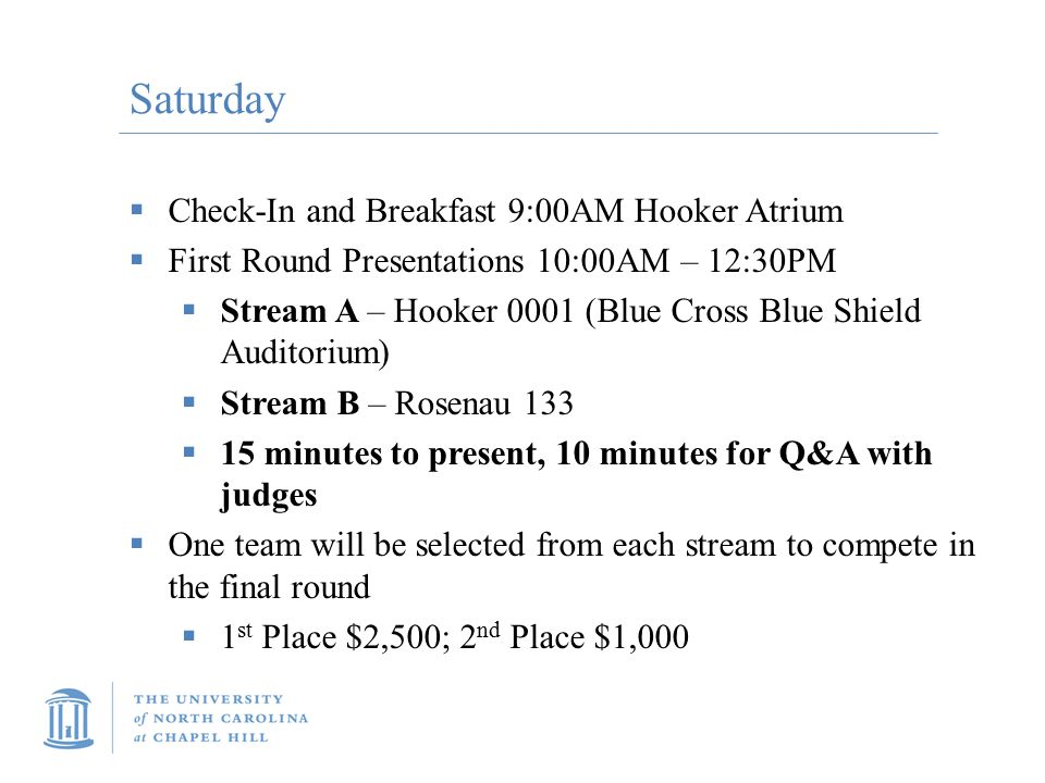 Saturday  Check-In and Breakfast 9:00AM Hooker Atrium  First Round Presentations 10:00AM – 12:30PM  Stream A – Hooker 0001 (Blue Cross Blue Shield Auditorium)  Stream B – Rosenau 133  15 minutes to present, 10 minutes for Q&A with judges  One team will be selected from each stream to compete in the final round  1 st Place $2,500; 2 nd Place $1,000