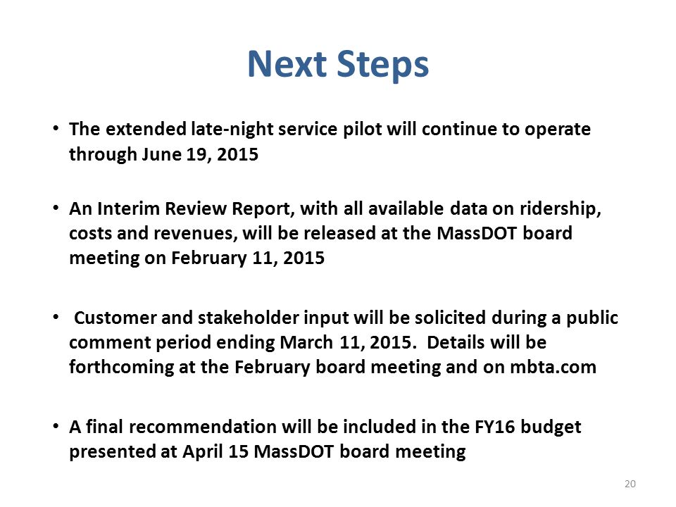 Next Steps The extended late-night service pilot will continue to operate through June 19, 2015 An Interim Review Report, with all available data on ridership, costs and revenues, will be released at the MassDOT board meeting on February 11, 2015 Customer and stakeholder input will be solicited during a public comment period ending March 11, 2015.