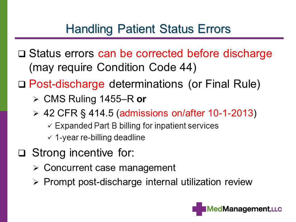 Handling Patient Status Errors  Status errors can be corrected before discharge (may require Condition Code 44)  Post-discharge determinations (or Final Rule)  CMS Ruling 1455–R or  42 CFR § 414.5 (admissions on/after 10-1-2013) Expanded Part B billing for inpatient services 1-year re-billing deadline  Strong incentive for:  Concurrent case management  Prompt post-discharge internal utilization review