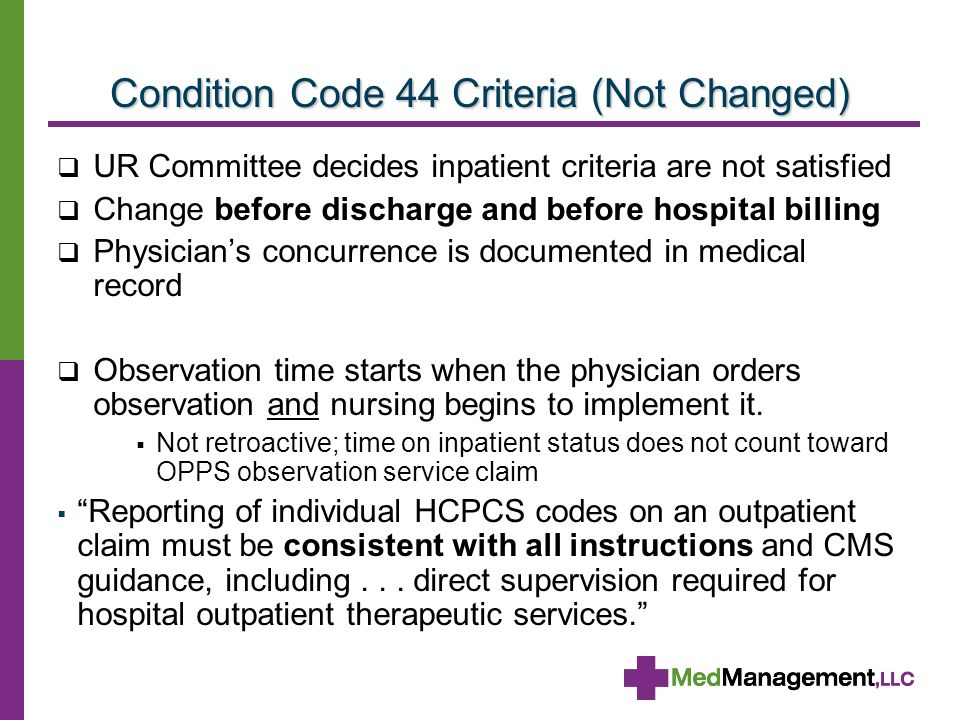 Condition Code 44 Criteria (Not Changed)  UR Committee decides inpatient criteria are not satisfied  Change before discharge and before hospital billing  Physician's concurrence is documented in medical record  Observation time starts when the physician orders observation and nursing begins to implement it.