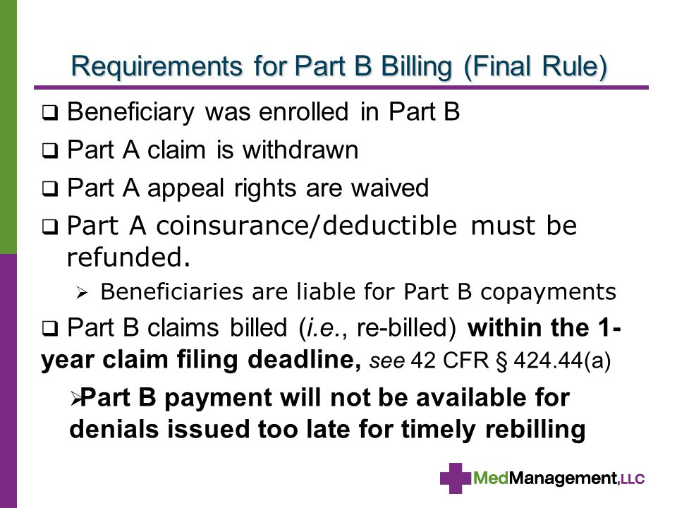 Requirements for Part B Billing (Final Rule)  Beneficiary was enrolled in Part B  Part A claim is withdrawn  Part A appeal rights are waived  Part A coinsurance/deductible must be refunded.
