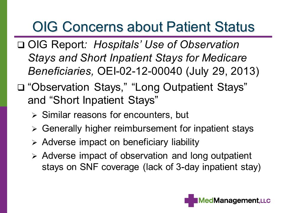 OIG Concerns about Patient Status  OIG Report: Hospitals' Use of Observation Stays and Short Inpatient Stays for Medicare Beneficiaries, OEI-02-12-00040 (July 29, 2013)  Observation Stays, Long Outpatient Stays and Short Inpatient Stays  Similar reasons for encounters, but  Generally higher reimbursement for inpatient stays  Adverse impact on beneficiary liability  Adverse impact of observation and long outpatient stays on SNF coverage (lack of 3-day inpatient stay)