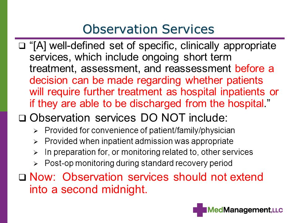 Observation Services  [A] well-defined set of specific, clinically appropriate services, which include ongoing short term treatment, assessment, and reassessment before a decision can be made regarding whether patients will require further treatment as hospital inpatients or if they are able to be discharged from the hospital.  Observation services DO NOT include:  Provided for convenience of patient/family/physician  Provided when inpatient admission was appropriate  In preparation for, or monitoring related to, other services  Post-op monitoring during standard recovery period  Now: Observation services should not extend into a second midnight.