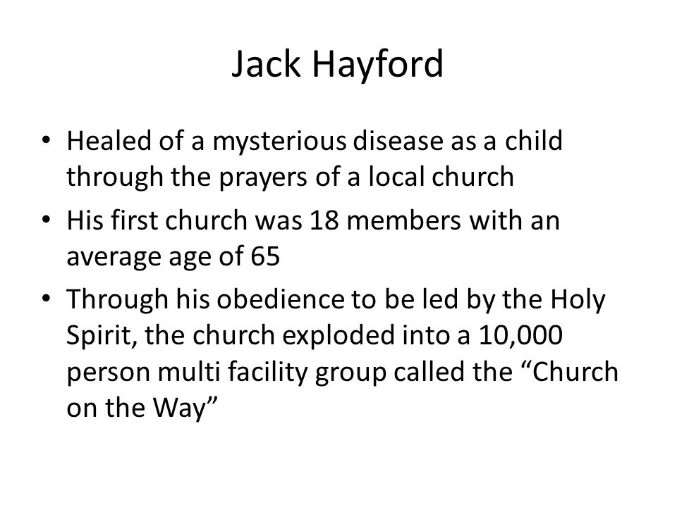 Jack Hayford Healed of a mysterious disease as a child through the prayers of a local church His first church was 18 members with an average age of 65