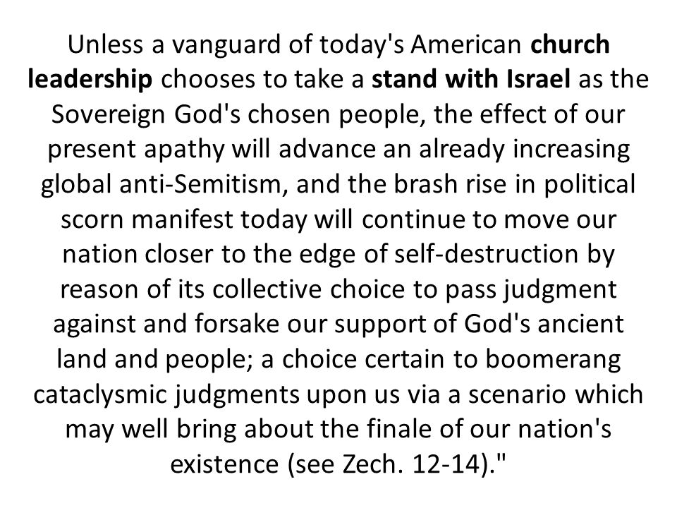 Unless a vanguard of today s American church leadership chooses to take a stand with Israel as the Sovereign God s chosen people, the effect of our present apathy will advance an already increasing global anti-Semitism, and the brash rise in political scorn manifest today will continue to move our nation closer to the edge of self-destruction by reason of its collective choice to pass judgment against and forsake our support of God s ancient land and people; a choice certain to boomerang cataclysmic judgments upon us via a scenario which may well bring about the finale of our nation s existence (see Zech.