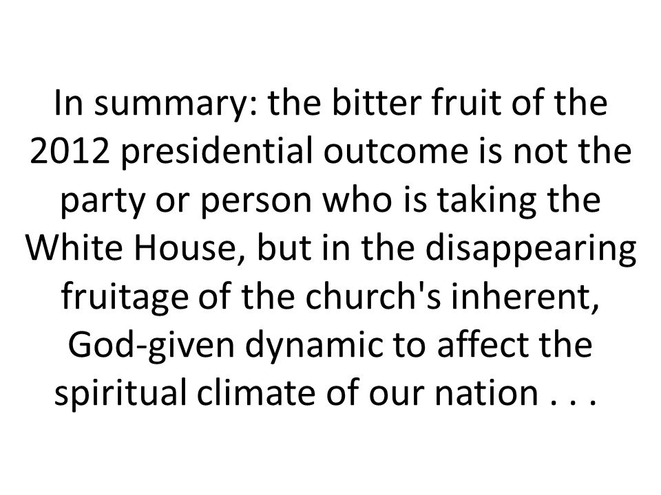In summary: the bitter fruit of the 2012 presidential outcome is not the party or person who is taking the White House, but in the disappearing fruitage of the church s inherent, God-given dynamic to affect the spiritual climate of our nation...