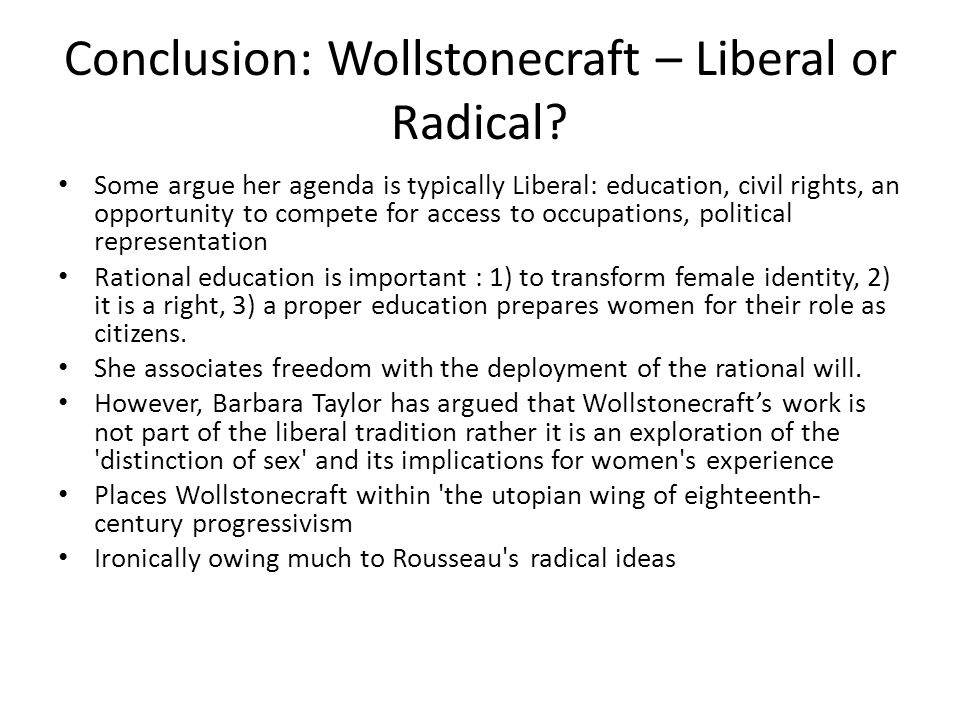 Conclusion: Wollstonecraft – Liberal or Radical? Some argue her agenda is typically Liberal: education, civil rights, an opportunity to compete for ac