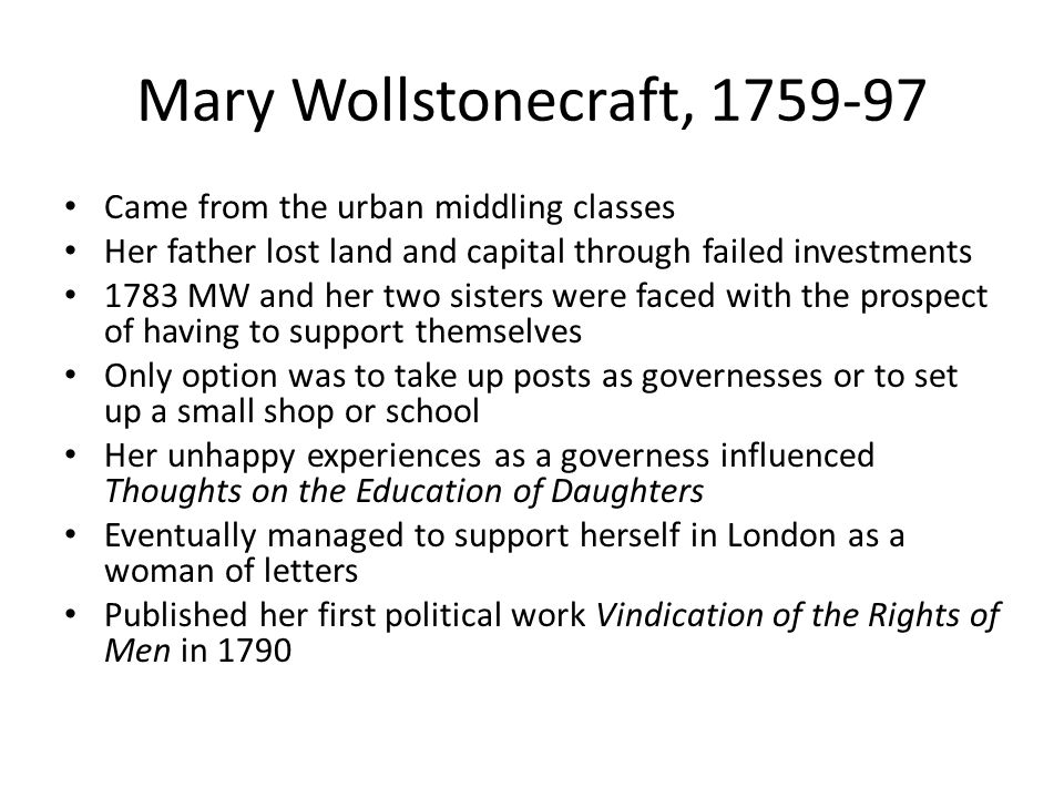 Mary Wollstonecraft, 1759-97 Came from the urban middling classes Her father lost land and capital through failed investments 1783 MW and her two sist