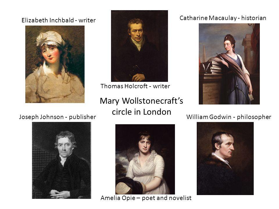 Mary Wollstonecraft's circle in London Elizabeth Inchbald - writer Thomas Holcroft - writer Catharine Macaulay - historian Joseph Johnson - publisher