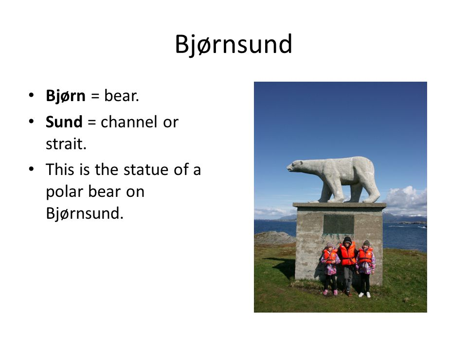 Bjørnsund Bjørn = bear. Sund = channel or strait. This is the statue of a polar bear on Bjørnsund.