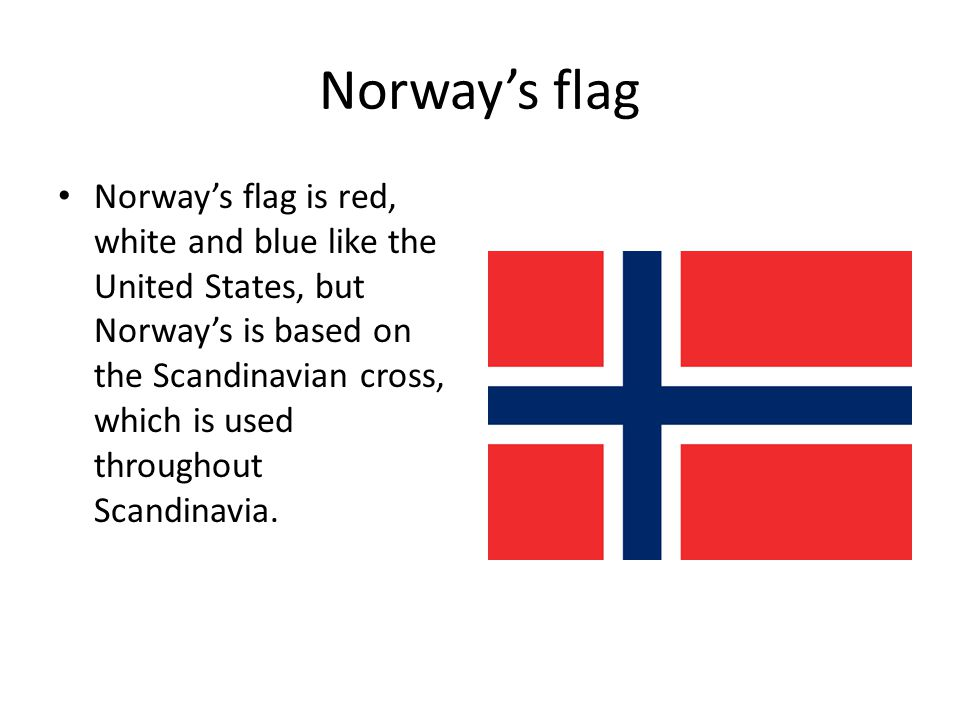 Norway's flag Norway's flag is red, white and blue like the United States, but Norway's is based on the Scandinavian cross, which is used throughout S