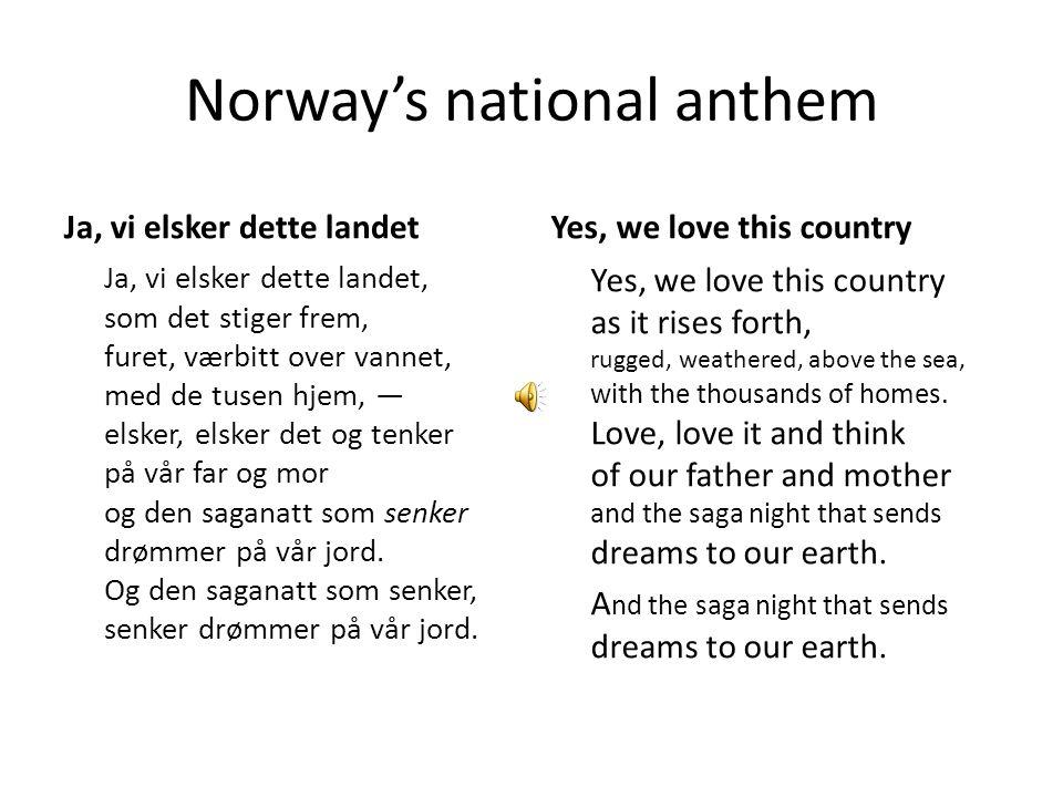Norway's national anthem Ja, vi elsker dette landet Ja, vi elsker dette landet, som det stiger frem, furet, værbitt over vannet, med de tusen hjem, — elsker, elsker det og tenker på vår far og mor og den saganatt som senker drømmer på vår jord.