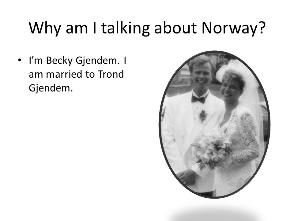 Why am I talking about Norway? I'm Becky Gjendem. I am married to Trond Gjendem.