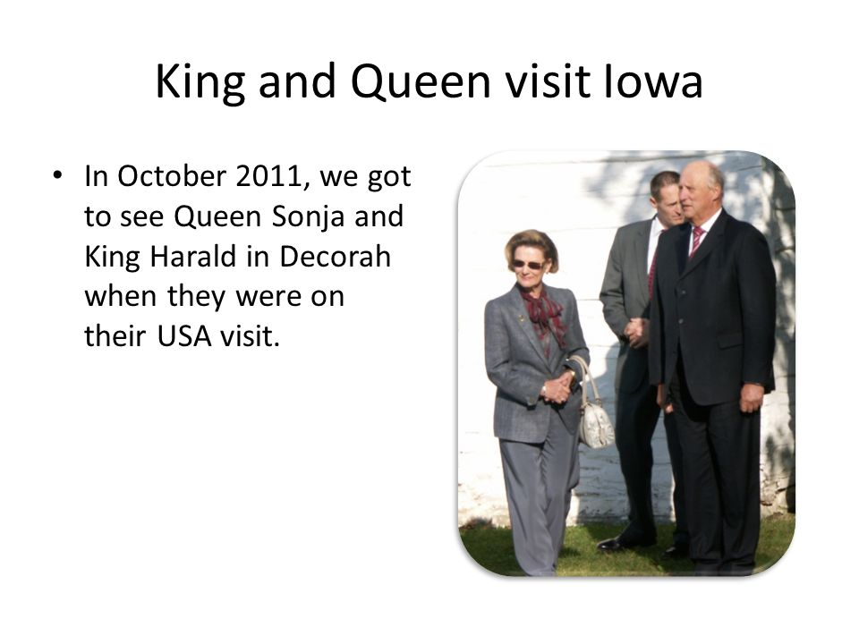 King and Queen visit Iowa In October 2011, we got to see Queen Sonja and King Harald in Decorah when they were on their USA visit.