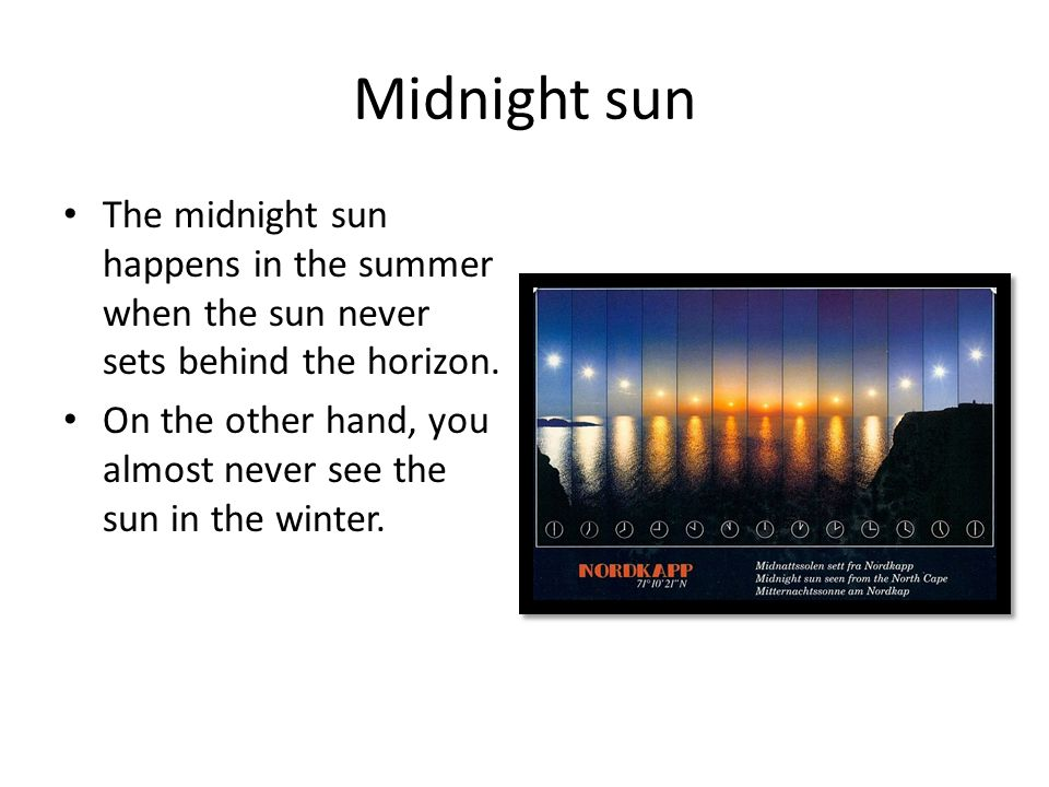 Midnight sun The midnight sun happens in the summer when the sun never sets behind the horizon. On the other hand, you almost never see the sun in the