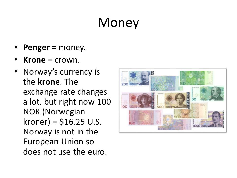 Money Penger = money. Krone = crown. Norway's currency is the krone. The exchange rate changes a lot, but right now 100 NOK (Norwegian kroner) = $16.2