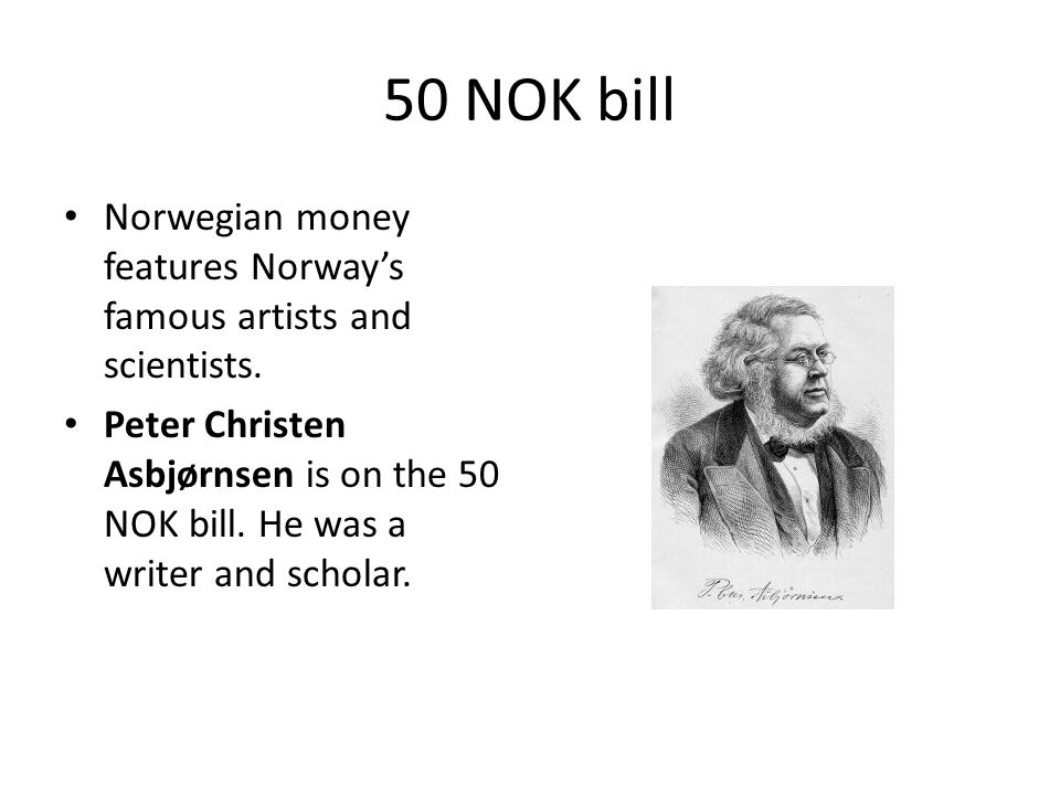 50 NOK bill Norwegian money features Norway's famous artists and scientists. Peter Christen Asbjørnsen is on the 50 NOK bill. He was a writer and scho