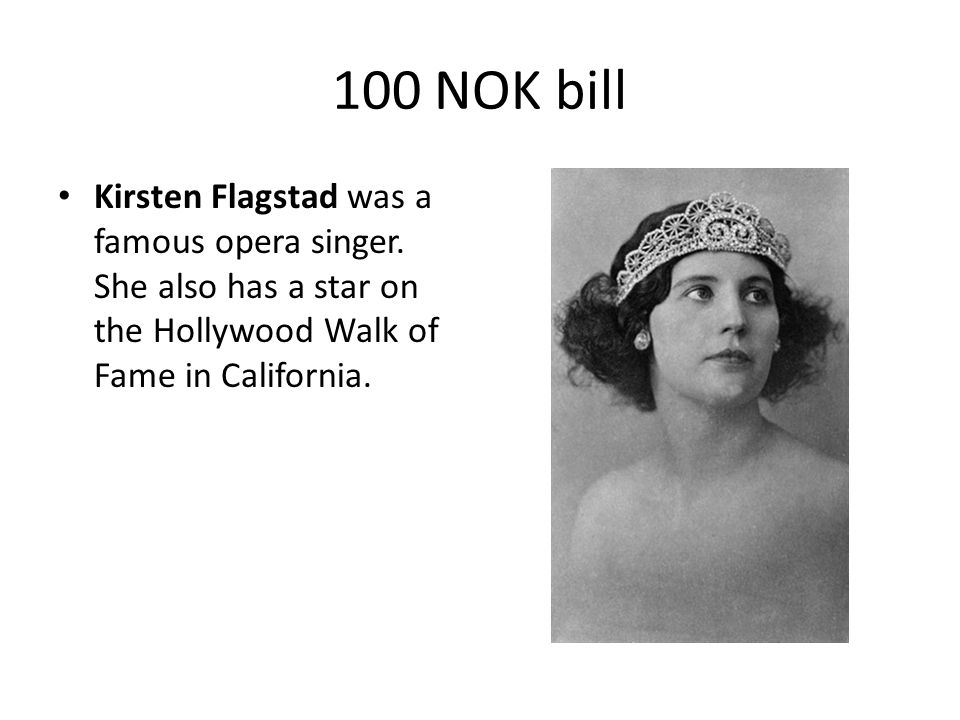 100 NOK bill Kirsten Flagstad was a famous opera singer. She also has a star on the Hollywood Walk of Fame in California.