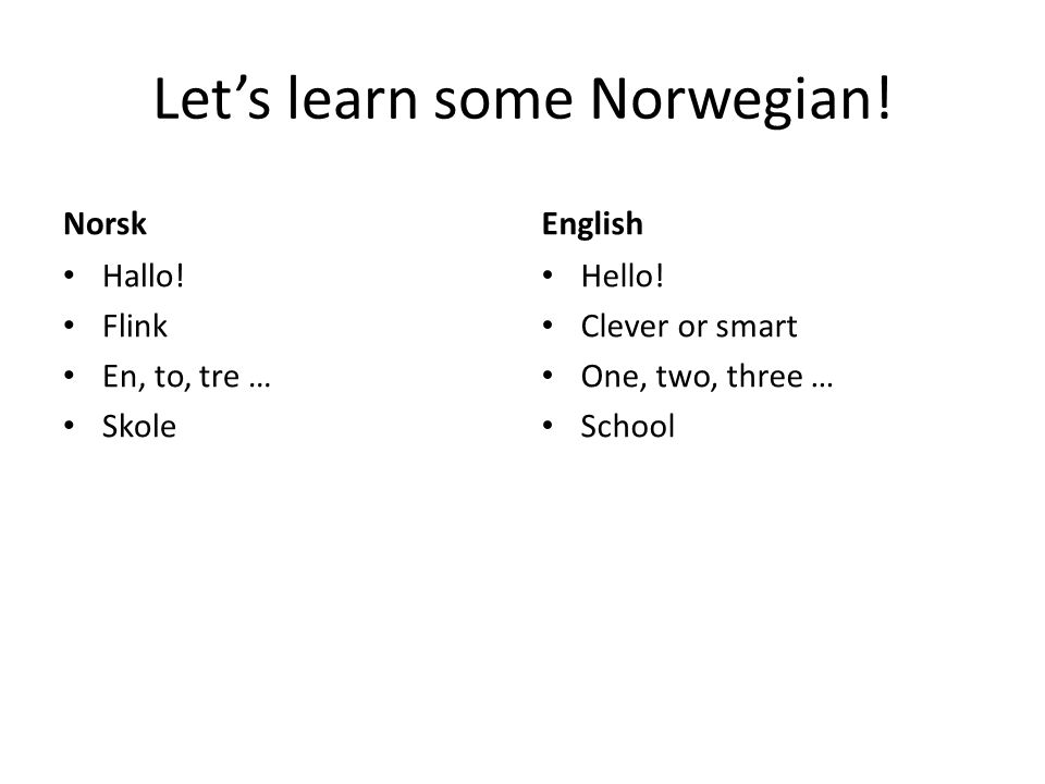 Let's learn some Norwegian! Norsk Hallo! Flink En, to, tre … Skole English Hello! Clever or smart One, two, three … School