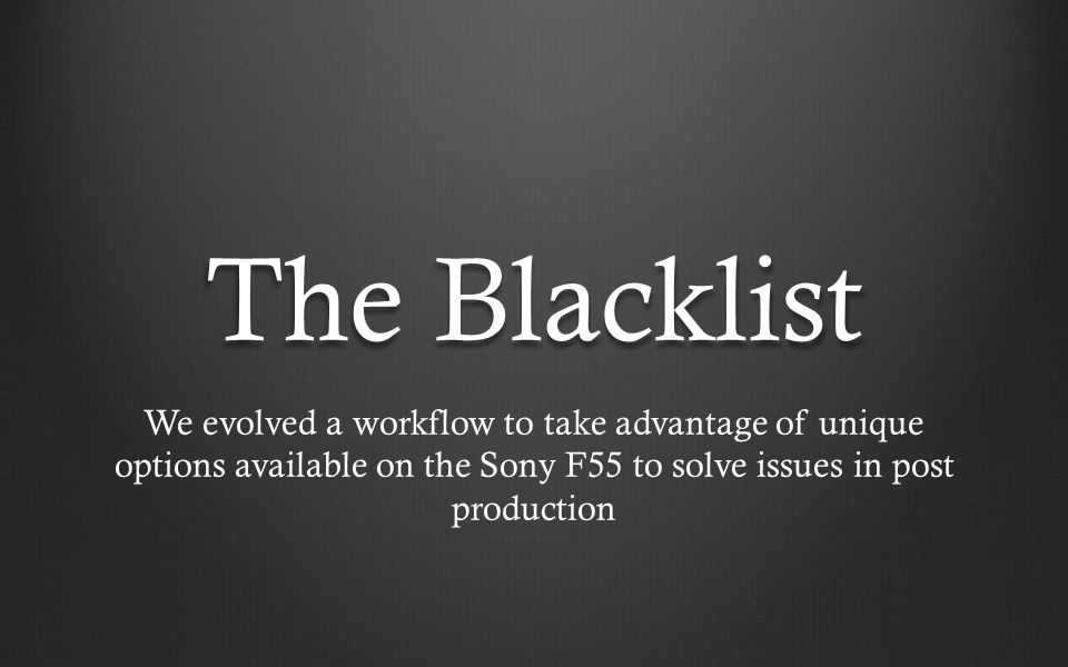 The Blacklist We evolved a workflow to take advantage of unique options available on the Sony F55 to solve issues in post production