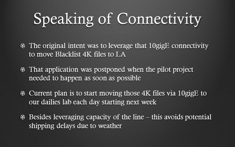 Speaking of Connectivity The original intent was to leverage that 10gigE connectivity to move Blacklist 4K files to LA That application was postponed