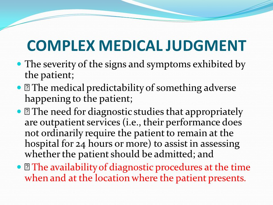 COMPLEX MEDICAL JUDGMENT The severity of the signs and symptoms exhibited by the patient; • The medical predictability of something adverse happening to the patient; • The need for diagnostic studies that appropriately are outpatient services (i.e., their performance does not ordinarily require the patient to remain at the hospital for 24 hours or more) to assist in assessing whether the patient should be admitted; and • The availability of diagnostic procedures at the time when and at the location where the patient presents.